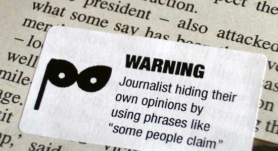 Journalist hiding their own opinions by using phrases like 'some people claim'.